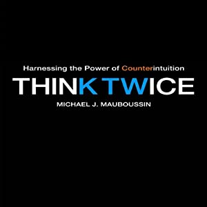 Think Twice: Harnessing the Power of Counterintuition | [Michael J. Mauboussin]
