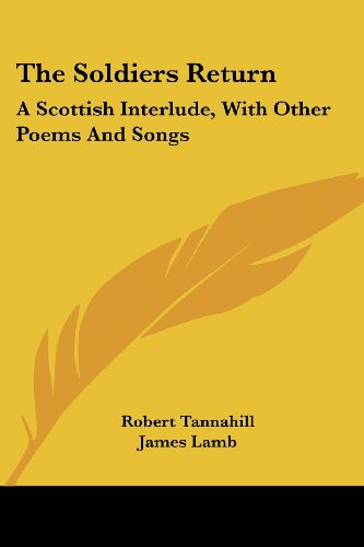 The Soldiers Return: A Scottish Interlude, with Other Poems and Songs