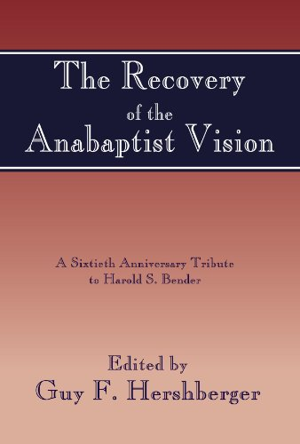 The Recovery of the Anabaptist Vision: 23 Essays by Contemporary Scholars Trace the Story of Anabptist Thought from Martyrdom and Disrepute to Rediscovery and Present-day Interpretation