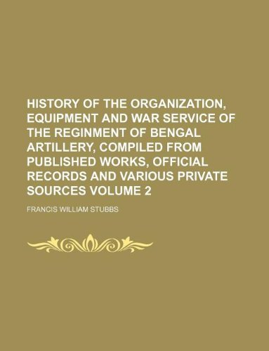 History of the organization, equipment and war service of the reginment of Bengal Artillery, compiled from published works, official records and various private sources Volume 2