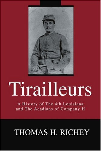 Tirailleurs: A History of the 4th Louisiana and the Acadians of Company H