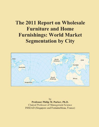 The 2011 Report on Wholesale Furniture and Home Furnishings: World Market Segmentation by City