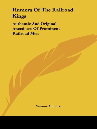 Humors of the Railroad Kings: Authentic and Original Anecdotes of Prominent Railroad Men