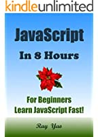 JAVASCRIPT: in 8 Hours, For Beginners, Learn JavaScript fast! A smart way to learn JS. Plain & Simple. JAVASCRIPT programming, in easy steps, Start coding today: A Beginner's Guide, Easy & Fast!
