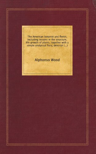 The American botanist and florist, including lessons in the structure, life growth of plants, together with a simple analytical flora, descriptive of ... the Atlantic division of the American union