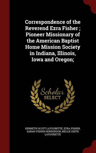 Correspondence of the Reverend Ezra Fisher ; Pioneer Missionary of the American Baptist Home Mission Society in Indiana, Illinois, Iowa and Oregon;