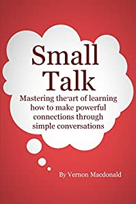 (FREE on 2/11) Small Talk: Mastering The Art Of Learning How To Make Powerful Connections Through Simple Conversations by Vernon Macdonald - http://eBooksHabit.com