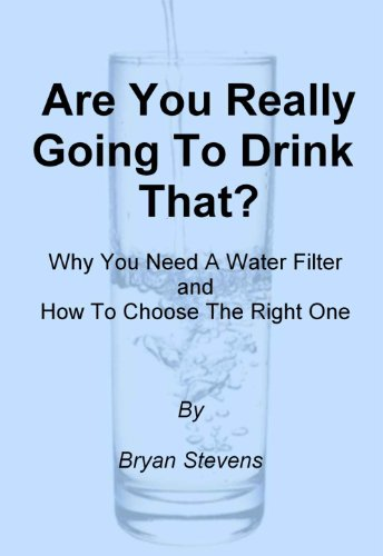 Are You Really Going To Drink That? -Why You Need A Water Filter and How To Choose The Best One