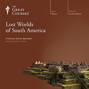 Lost Worlds of South America  by The Great Courses Narrated by Professor Edwin Barnhart