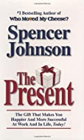 The Present: The Gift That Makes You Happier and More Successful at Work and in Life, Today!