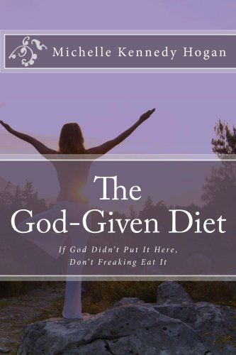 The God-Given Diet: If God Didn't Put It Here, Don't Freaking Eat It