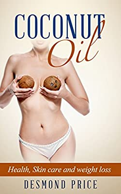 Coconut Oil ( essential oils, healthy eating, natural remedies, healthy fat, healthy living, natural cures, natural medicine): Health, Skin care and Weight loss (Healthy Weight loss Book 2)