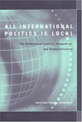 All International Politics Is Local: The Diffusion of Conflict, Integration, and Democratization