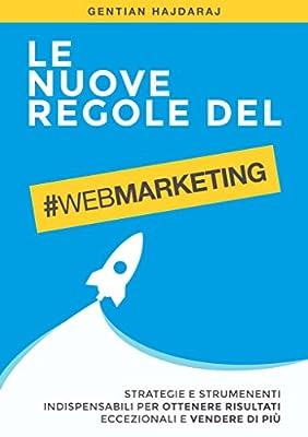 Le nuove regole del Web Marketing: Strategie e Strumenti indispensabili per ottenere risultati eccezionali e vendere di più