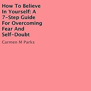 How to Believe In Yourself: A 7-Step Guide for Overcoming Fear and Self-Doubt Audiobook