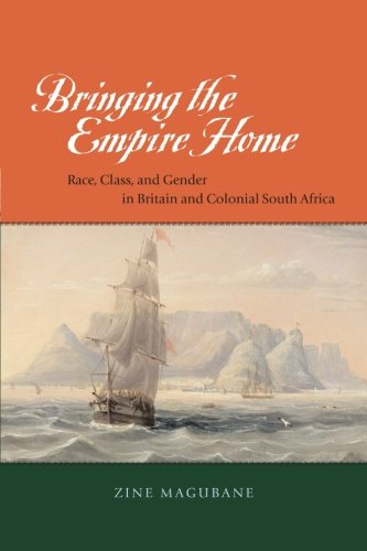 Bringing the Empire Home: Race, Class, and Gender in Britain and Colonial South Africa