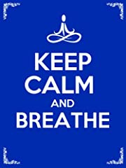 Keep Calm and Breathe: 10 Deep Breathing Techniques to Bring Awareness, Relieve Stress, Reduce Anxiety, and Change Your Life Forever!