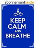 Keep Calm and Breathe: 10 Deep Breathing Techniques to Bring Awareness, Relieve Stress, Reduce Anxiety, and Change Your Life Forever! (English Edition)