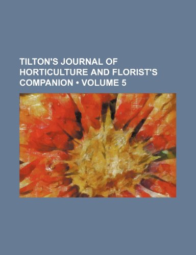 Tilton's Journal of Horticulture and Florist's Companion (Volume 5)