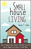 Small House Living: How to Improve your Finances, Declutter your Life and be Happier by Living in a Small House