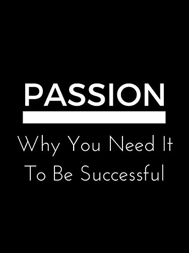 Passion: Why You Need It To Be Successful