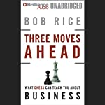 Three Moves Ahead: What Chess Can Teach You about Business (Even If You've Never Played) | Bob Rice