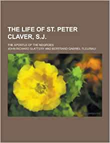 the life and mission of saint peter claver September 9 a native of spain, young jesuit peter claver left his homeland forever in 1610, to be a missionary in the colonies of the new world he sailed into.
