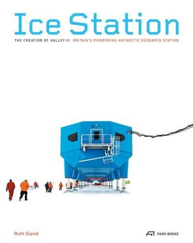 Ice Station: The Creation of Halley VI. Britain's Pioneering Antarctic Research Station PDF