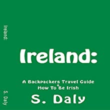 Ireland: A Backpackers Travel Guide + How to Be Irish Audiobook by S. Daly Narrated by K.D. O'Neill