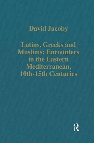 Latins, Greeks and Muslims: Encounters in the Eastern Mediterranean, 10th-15th Centuries (Variorum Collected Studies Series)