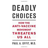 Deadly Choices: How the Anti-Vaccine Movement Threatens Us All ~ Paul A. Offit