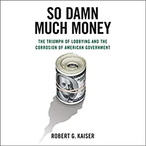 So Damn Much Money: The Triumph of Lobbying and the Corrosion of American Government | [Robert G. Kaiser]