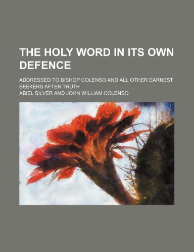The Holy Word in its own defence; addressed to Bishop Colenso and all other earnest seekers after truth