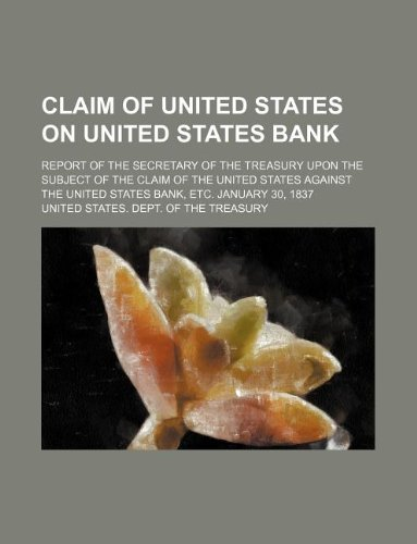Claim of United States on United States Bank; report of the Secretary of the Treasury upon the subject of the claim of the United States against the United States Bank, etc. January 30, 1837
