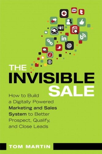 The Invisible Sale: How To Build A Digitally Powered Marketing And Sales System To Better Prospect, Qualify And Close Leads (Que Biz-Tech)