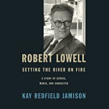 Robert Lowell, Setting the River on Fire: A Study of Genius, Mania, and Character Audiobook by Kay Redfield Jamison Narrated by Jefferson Mays