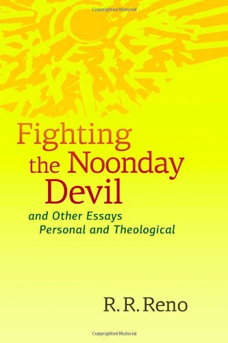 Fighting the Noonday Devil - and Other Essays Personal and Theological, R. R. Reno