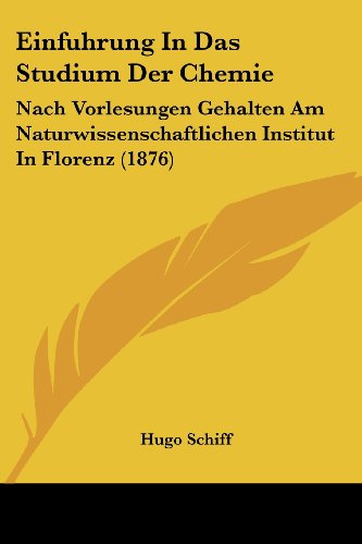 Einfuhrung in Das Studium Der Chemie: Nach Vorlesungen Gehalten Am Naturwissenschaftlichen Institut in Florenz (1876)