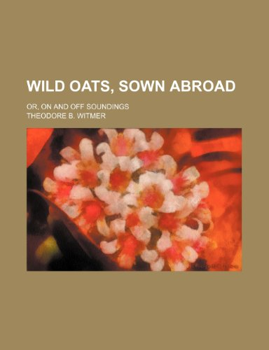 Wild oats, sown abroad; Or, On and off soundings