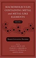 Macromolecules Containing Metal and Metal-Like Elements: macromolecules containg metal and metal-like elements volume 8 (boron-containing polymers