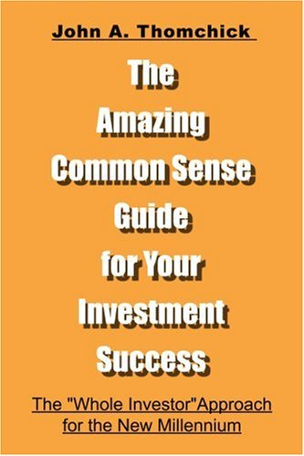 The Amazing Common Sense Guide for Your Investment Success: The 'Whole Investor' Approach for the New Millennium