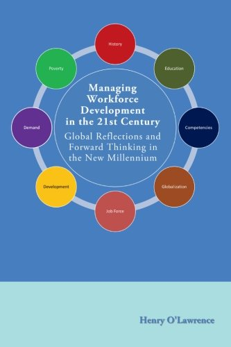 Managing Workforce Development in the 21st Century: Global Reflections and Forward Thinking in the New Millennium, by Dr. Henry O'Lawrence