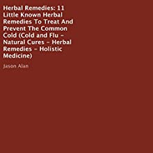 Herbal Remedies: 11 Little Known Herbal Remedies to Treat and Prevent the Common Cold (       UNABRIDGED) by Jason Alan Narrated by Violet Meadow