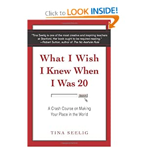 What I Wish I Knew When I Was 20: A Crash Course on Making Your Place in the World. Tina Seelig. Amazon.com