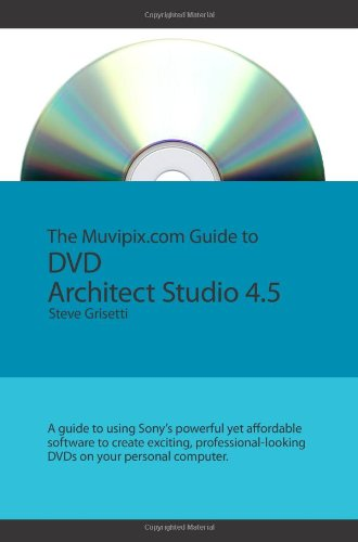 The Muvipix.Com Guide To Dvd Architect Studio 4.5: A Guide To Using Sony's Powerful Yet Affordable DVD Authoring Software