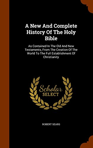 A New And Complete History Of The Holy Bible: As Contained In The Old And New Testaments, From The Creation Of The World To The Full Establishment Of Christianity