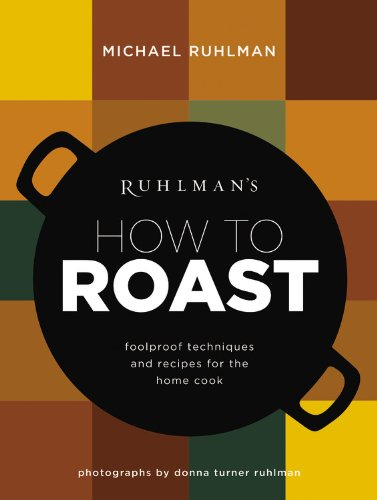 Ruhlman's How to Roast: Foolproof Techniques and Recipes for the Home Cook by Michael Ruhlman