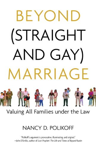 Beyond (Straight and Gay) Marriage: Valuing All Families...