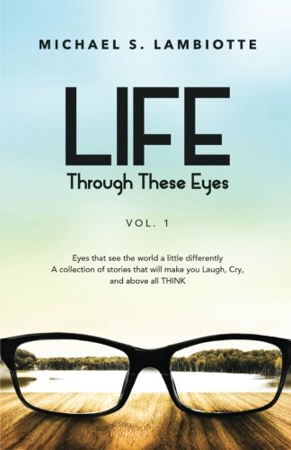 Life, Through These Eyes Vol. 1: Eyes that see the world a little differently.  A collection of stories that will make you Laugh, Cry, and above all, THINK (Volume 1) (Books That Make You Think compare prices)