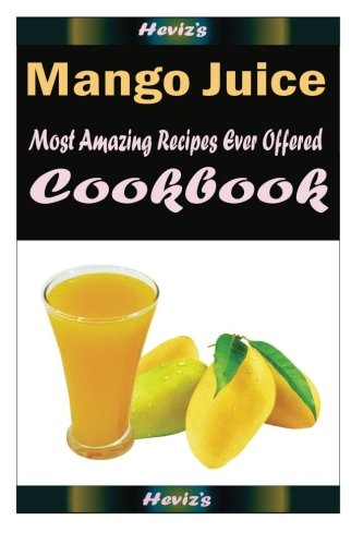 Mango Juice : 101 Delicious, Nutritious, Low Budget, Mouth Watering Cookbook